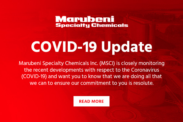 Marubeni Specialty Chemicals COVID-19 Update - Marubeni Specialty Chemicals Inc. (MSCI) is closely monitoring the recent developments with respect to the Coronavirus (COVID-19) and want you to know that we are doing all that we can to ensure our commitment to you is resolute. - Read More